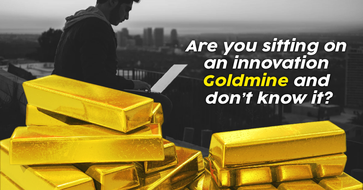 Are You Sitting on an Innovation Goldmine and Don't Know It?